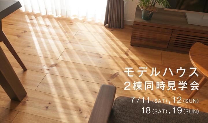 【モデルハウス見学会】7月11・12日、18・19日に2棟同時見学会を開催!